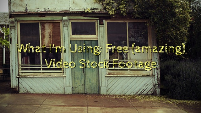 What I'm Using: Free (amazing) Video Stock Footage