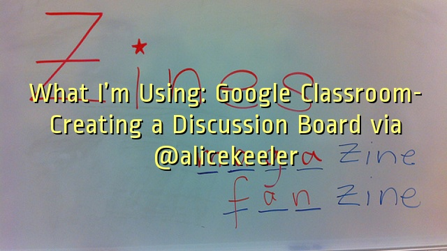 What I'm Using: Google Classroom- Creating a Discussion Board via @alicekeeler