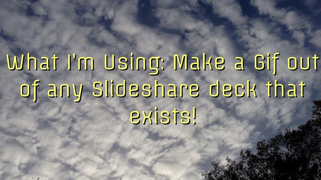 What I'm Using: Make a Gif out of any Slideshare deck that exists!