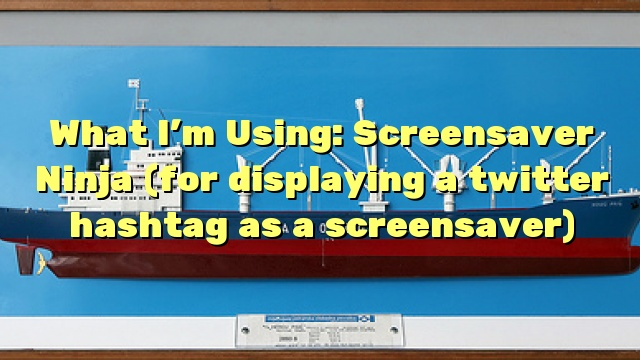 What I'm Using: Screensaver Ninja (for displaying a twitter hashtag as a screensaver)