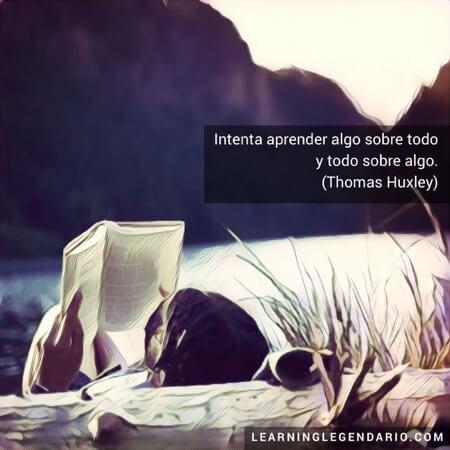 Intenta aprender algo sobre todo y todo sobre algo. Thomas Huxley.