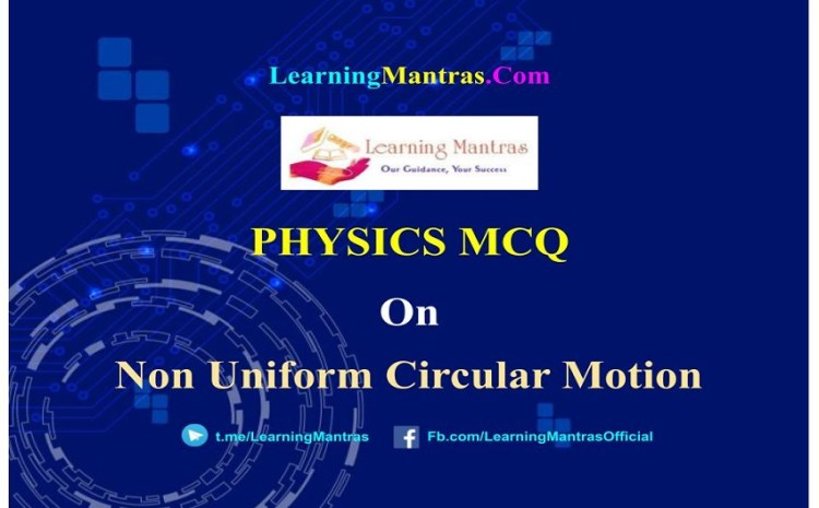 Physics MCQ on Non-uniform Circular Motion for NEET, JEE, Medical and Engineering Exam 2021