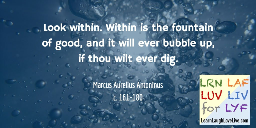 Marcus Aurelius Look within fountain of good LRN LAF LUV LIV LYF Learn Laugh Love Live Life