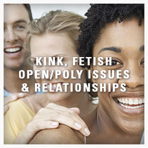 Kink, Fetish, Open/Poly Issues and Relationships