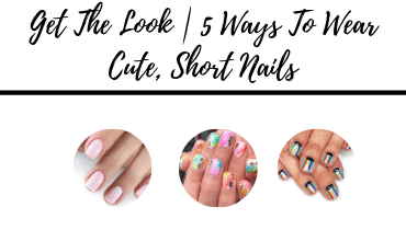 GET THE LOOK | 5 Ways To Wear Cute, Short Nails