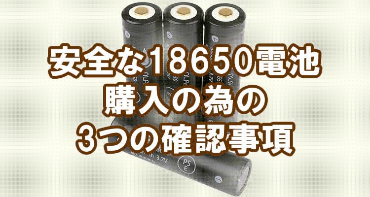 安全な18650電池を購入する為に必要な3つの確認事項とは?