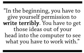 In the beginning, you have to give yourself permission to write terribly.