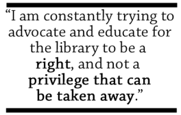 I am constantly trying to advocate and educate for the library to be a right, and not a privilege that can be taken away.