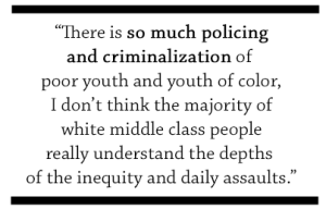 There is so much policing and criminalization of poor youth and youth of color, I don't think the majority of white middle class people really understand the depths of the inequity and the daily assaults.