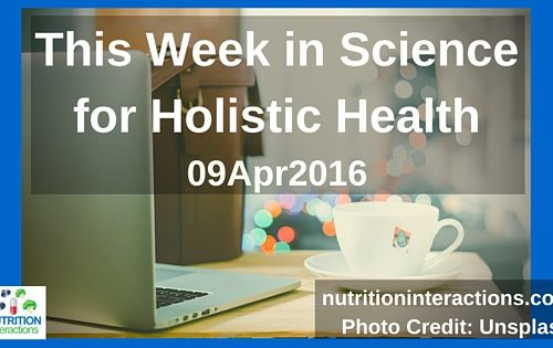 This Week in Science for Holistic Health – 09Apr2016