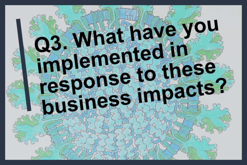 Q3 What have you implemented in response to these business impacts