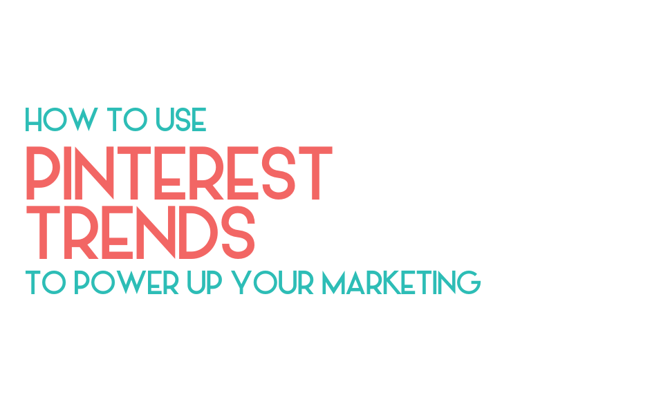 How to use Pinterest trends to power up your marketing - Vancouver social media marketing