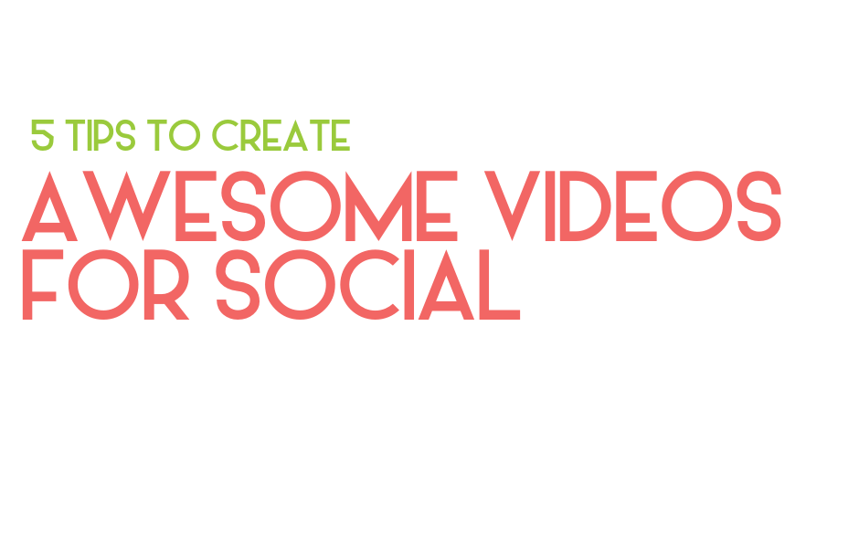 Five tips to create awesome videos for social