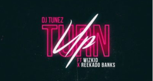 DJ Tunez – Turn Up ft. Wizkid & Reekado Banks