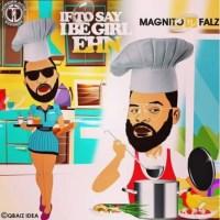 Magnito x Falz – If To Say I Be Girl Ehn