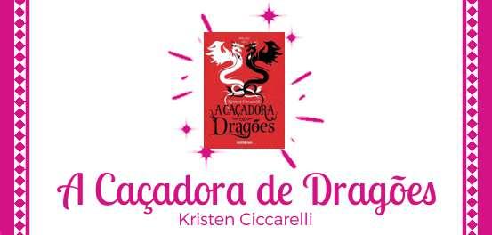 A Caçadora de Dragões, de Kristen Ciccarelli #Resenha
