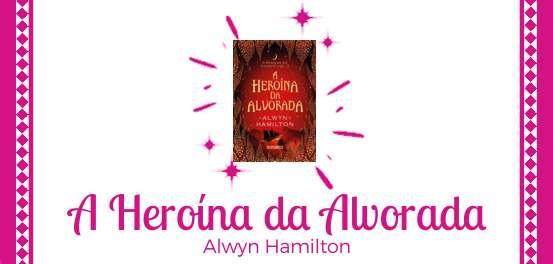 A Heroína da Alvorada, de Alwyn Hamilton #Resenha