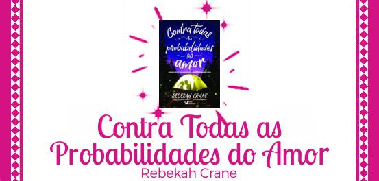 Contra Todas as Probabilidades do Amor, de Rebekah Crane #Resenha