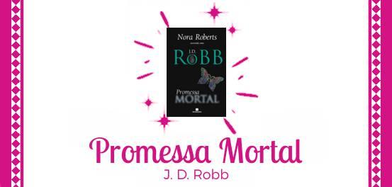 Promessa Mortal, de J. D. Robb (Nora Roberts) #Resenha