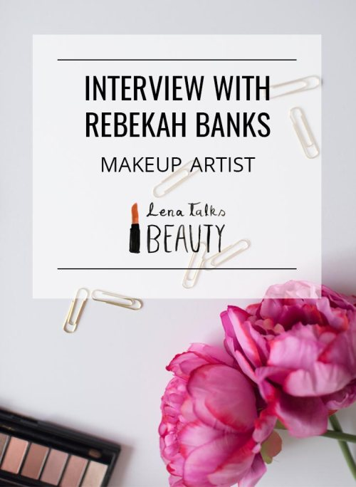Interview with Rebekah Banks Makeup Artist by Lena Talks Beauty