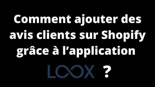 Comment ajouter des avis clients sur Shopify grâce à l'application Loox?
