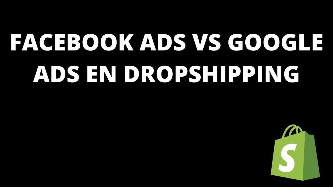Facebook Ads VS Google Ads en dropshipping: mon avis en 2021