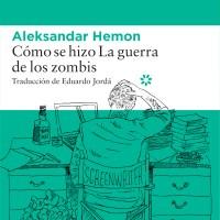 CÓMO SE HIZO LA GUERRA DE LOS ZOMBIS, Aleksandar Hemon (Libros del Asteroide)