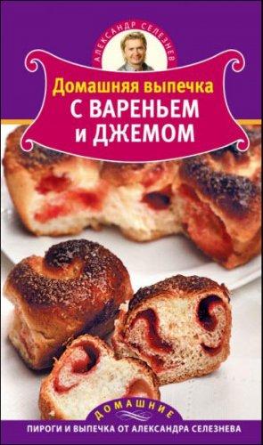 Александр Селезнев - Домашняя выпечка с вареньем и джемом   (2011) pdf