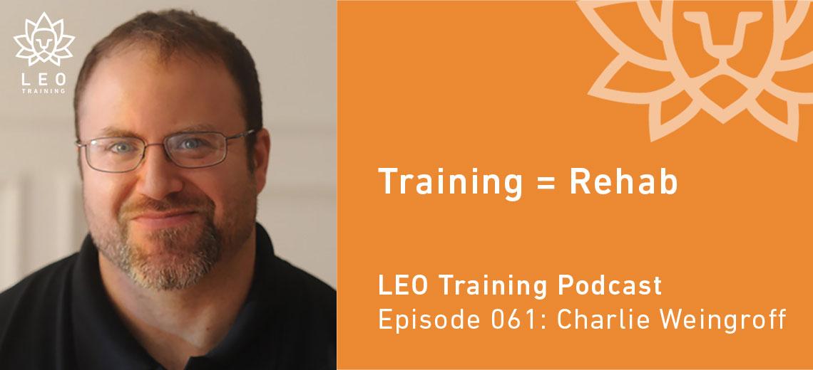 LT 061 | Charlie Weingroff – Training = Rehab