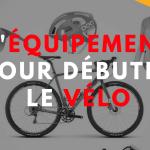 L'équipement pour débuter le vélo
