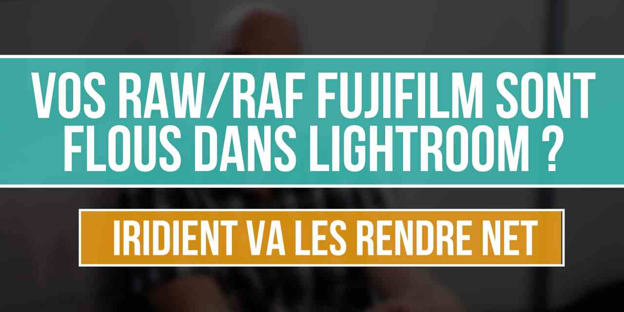 Vos RAW/RAF Fujifilm sont flous dans Lightroom ? IRIDIENT va les rendre NET !