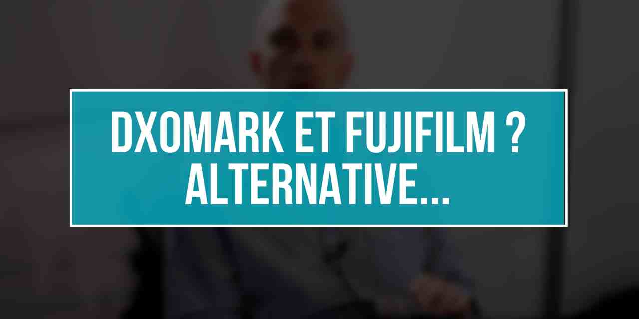 DXOMark refuse Fujifilm, quelle alternative ?