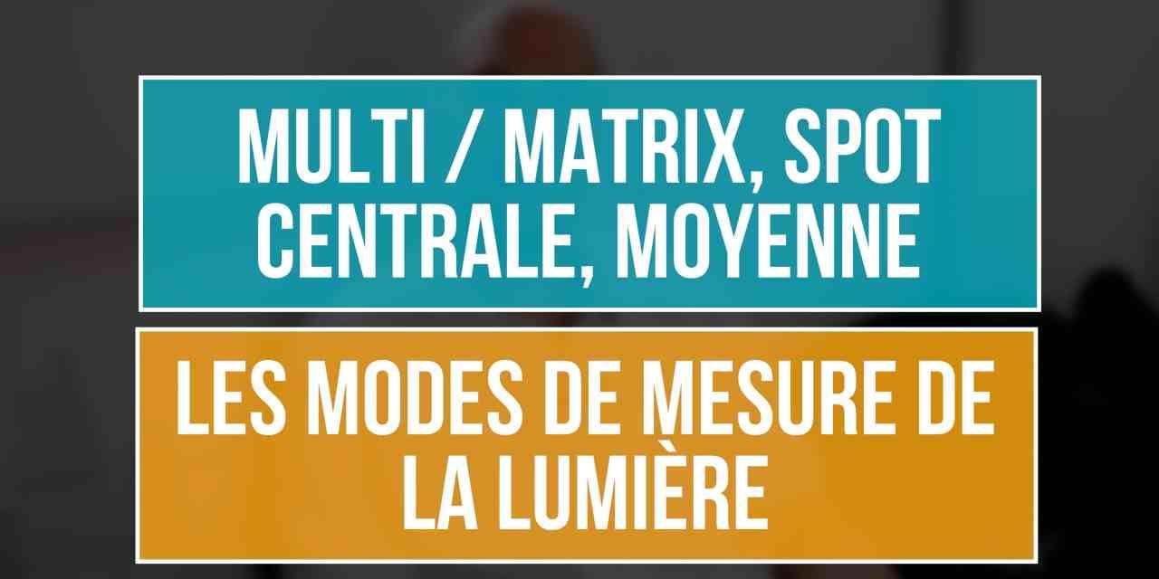 Mesure de la lumière : Evaluative/Matricielle/Multi/Matrix, Spot, Centrale ou Moyenne ?