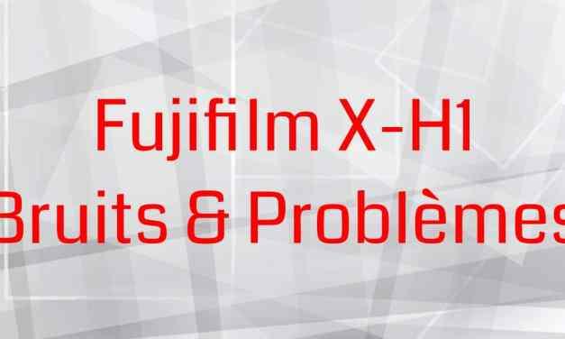 Fujifilm X-H1 : Bruits & Problèmes – Est-ce normal ?