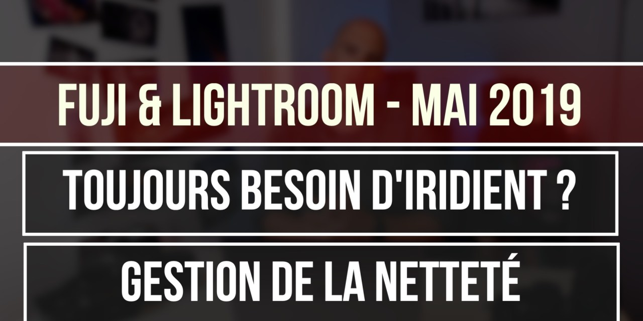 Lightroom & Fuji : Comment ajouter de la netteté?  iridient ?