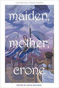 Maiden, Mother, Crone edited by Gwen Benaway