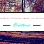 Quelques créations aux couleurs de l'automne