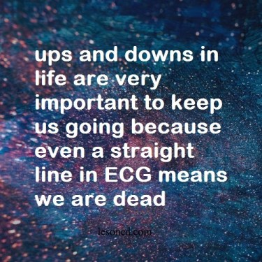 ups and downs in life are very important to keep us going because even a straight line in ECG means we are dead