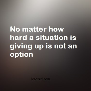 No matter how hard a situation is giving up is not an option