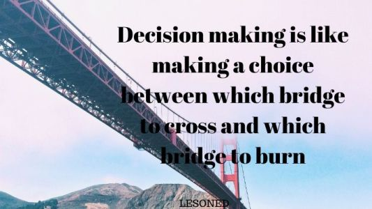 Decision making is like making a choice between which bridge to cross and which bridge to burn