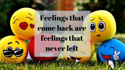 Feelings that come back are feelings that never left