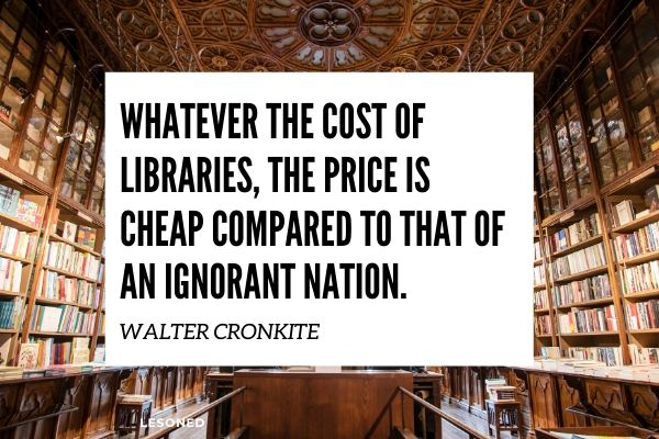 whatever the cost of libraries,the price is cheap compared to that of an ignorant nation- walter cronkite