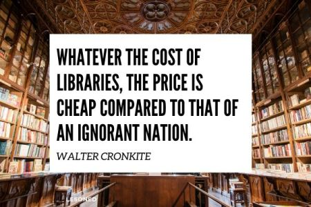 Whatever the cost of libraries, the price is cheap compared to that of an ignorant nation. -Walter Cronkite