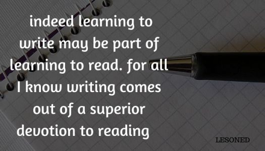 indeed learning to write may be part of learning to read. for all I know writing comes out of a superior devotion to reading