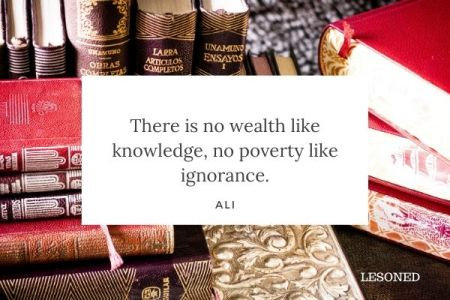 There is no wealth like knowledge, no poverty like ignorance. -Ali