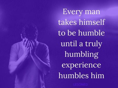 Every man takes himself to be humble until a truly humbling experience humbles him