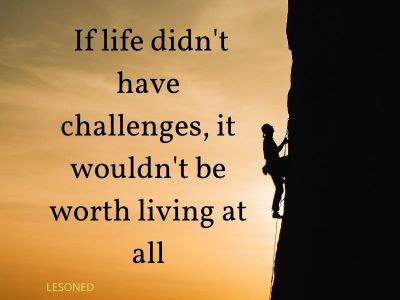 If life didn't have challenges, it wouldn't be worth living at all