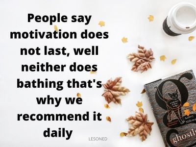people say motivation does not last well neither does bathing that's why we recommend it daily