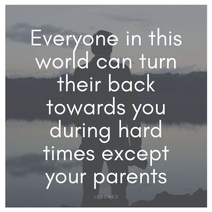 Everyone in this world can turn their back towards you during hard times except your parents