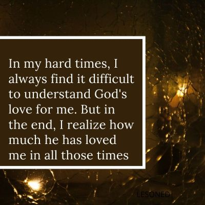 In my hard times, I always find it difficult to understand God's love for me. But in the end, I realize how much he has loved me in all those times